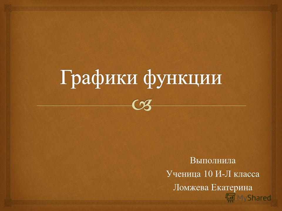Выполнила Ученица 10 И - Л класса Ломжева Екатерина