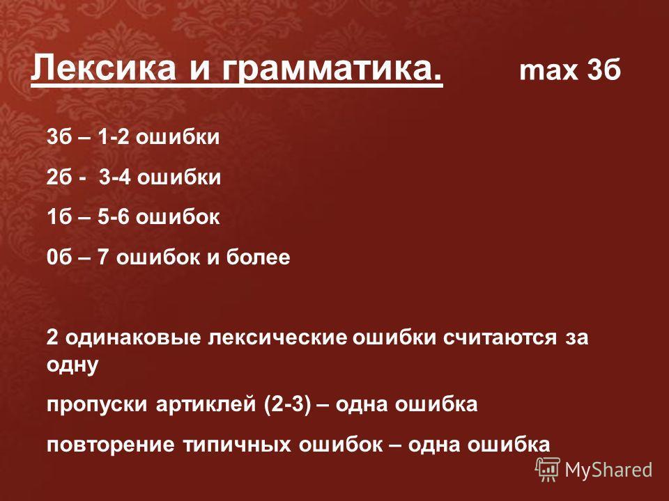 Лексика и грамматика. max 3б 3б – 1-2 ошибки 2б - 3-4 ошибки 1б – 5-6 ошибок 0б – 7 ошибок и более 2 одинаковые лексические ошибки считаются за одну пропуски артиклей (2-3) – одна ошибка повторение типичных ошибок – одна ошибка