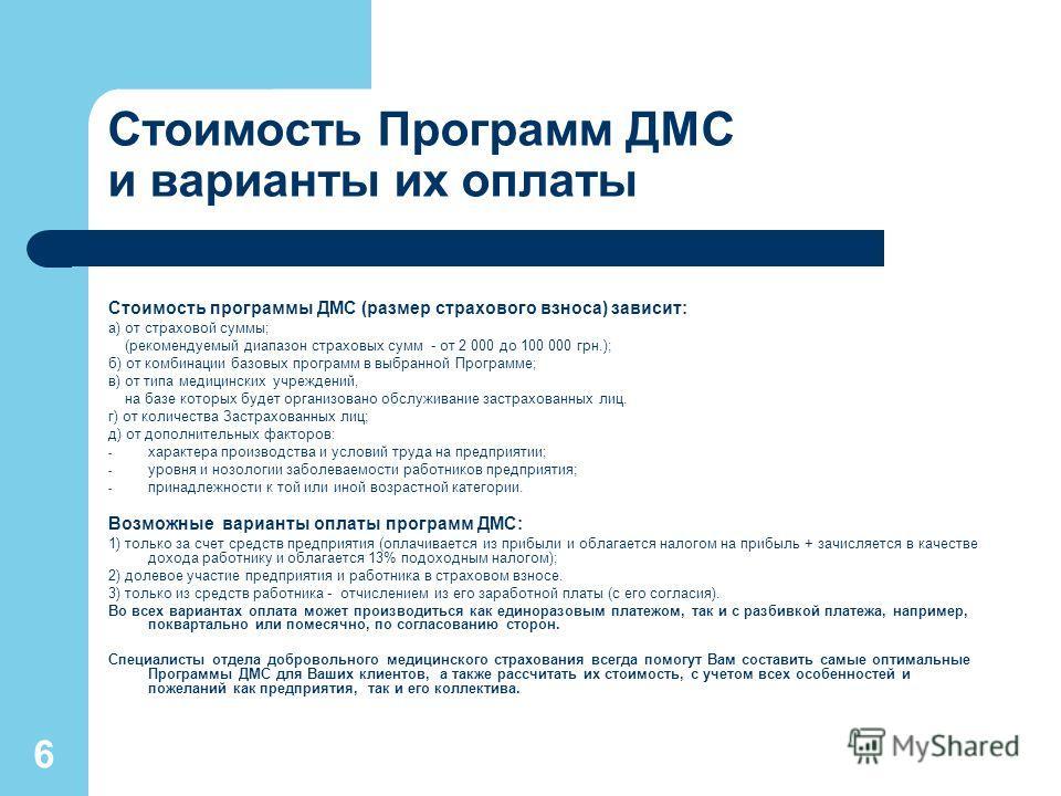 6 Стоимость Программ ДМС и варианты их оплаты Стоимость программы ДМС (размер страхового взноса) зависит: а) от страховой суммы; (рекомендуемый диапазон страховых сумм - от 2 000 до 100 000 грн.); б) от комбинации базовых программ в выбранной Програм
