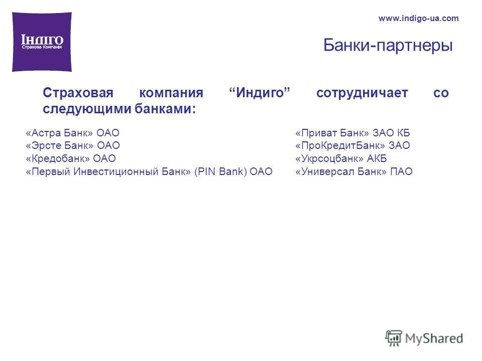 Банки-партнеры www.indigo-ua.com Страховая компания Индиго сотрудничает со следующими банками: «Приват Банк» ЗАО КБ «ПроКредитБанк» ЗАО «Укрсоцбанк» АКБ «Универсал Банк» ПАО «Астра Банк» ОАО «Эрсте Банк» ОАО «Кредобанк» ОАО «Первый Инвестиционный Бан