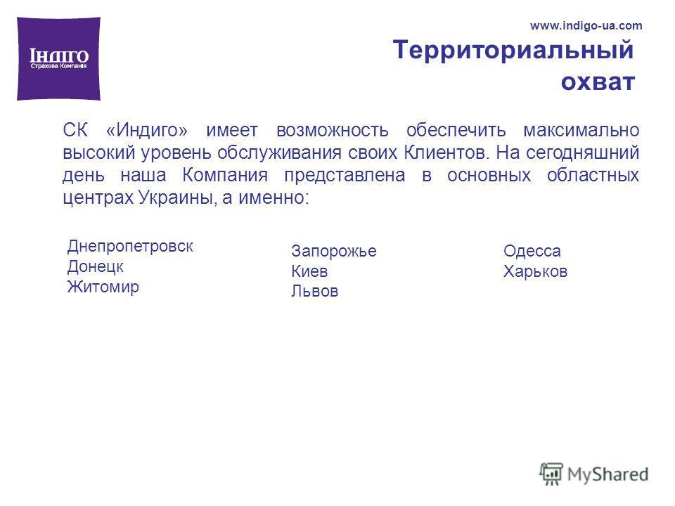 Территориальный охват www.indigo-ua.com СК «Индиго» имеет возможность обеспечить максимально высокий уровень обслуживания своих Клиентов. На сегодняшний день наша Компания представлена в основных областных центрах Украины, а именно: Днепропетровск До