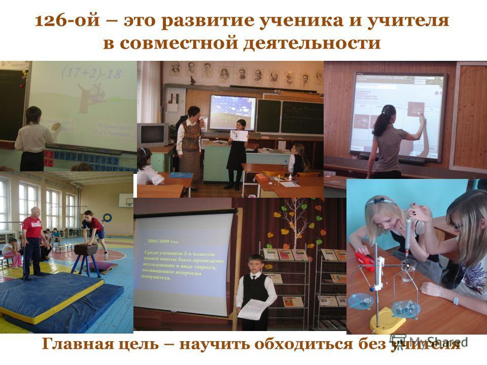 126-ой – это развитие ученика и учителя в совместной деятельности Главная цель – научить обходиться без учителя