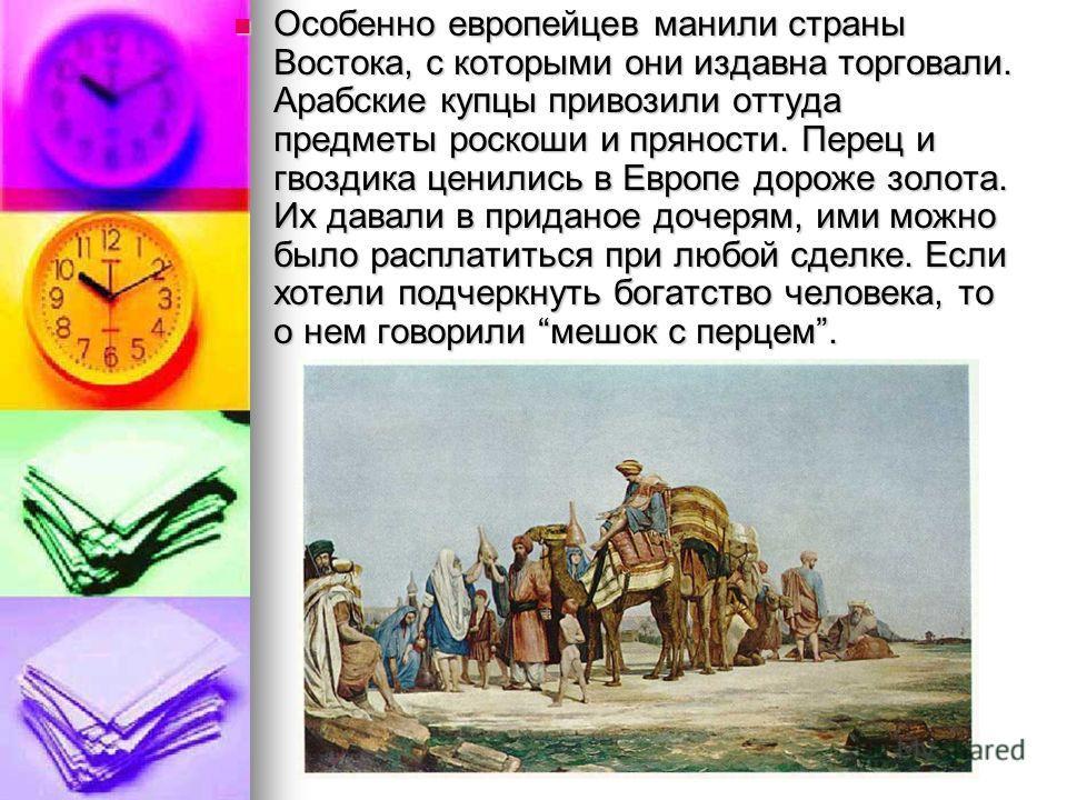 Особенно европейцев манили страны Востока, с которыми они издавна торговали. Арабские купцы привозили оттуда предметы роскоши и пряности. Перец и гвоздика ценились в Европе дороже золота. Их давали в приданое дочерям, ими можно было расплатиться при