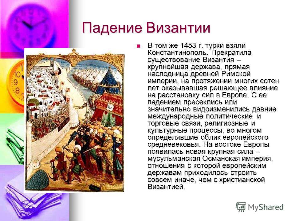 Падение Византии В том же 1453 г. турки взяли Константинополь. Прекратила существование Византия – крупнейшая держава, прямая наследница древней Римской империи, на протяжении многих сотен лет оказывавшая решающее влияние на расстановку сил в Европе.