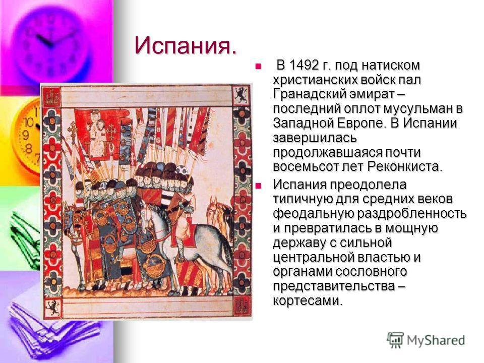 Испания. В 1492 г. под натиском христианских войск пал Гранадский эмират – последний оплот мусульман в Западной Европе. В Испании завершилась продолжавшаяся почти восемьсот лет Реконкиста. В 1492 г. под натиском христианских войск пал Гранадский эмир