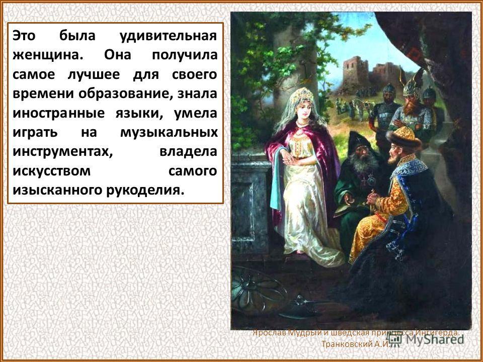 Ингигерда-Ирина-Анна Сам Ярослав был женат на дочери шведского короля принцессе Ингигерде.