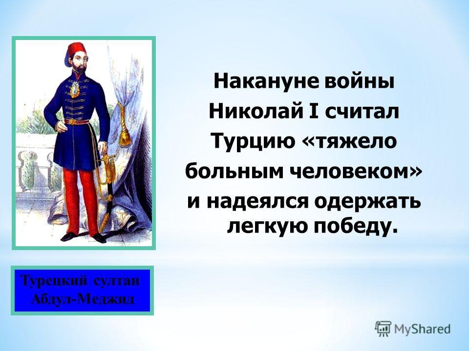Турецкий султан Абдул-Меджид Накануне войны Николай I считал Турцию «тяжело больным человеком» и надеялся одержать легкую победу.