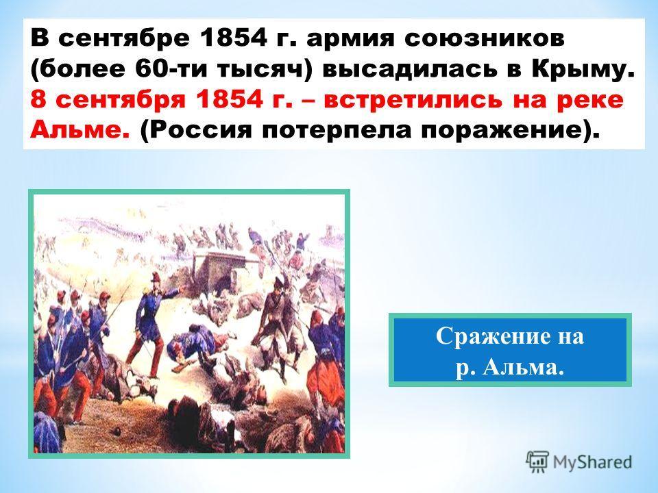 В сентябре 1854 г. армия союзников (более 60-ти тысяч) высадилась в Крыму. 8 сентября 1854 г. – встретились на реке Альме. (Россия потерпела поражение). Сражение на р. Альма.