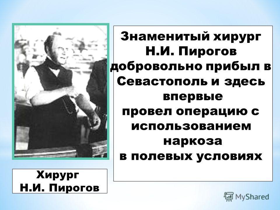 Хирург Н.И. Пирогов Знаменитый хирург Н.И. Пирогов добровольно прибыл в Севастополь и здесь впервые провел операцию с использованием наркоза в полевых условиях