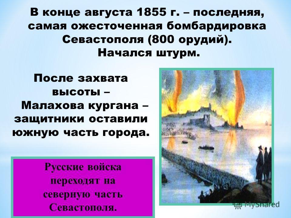 Русские войска переходят на северную часть Севастополя. В конце августа 1855 г. – последняя, самая ожесточенная бомбардировка Севастополя (800 орудий). Начался штурм. После захвата высоты – Малахова кургана – защитники оставили южную часть города.