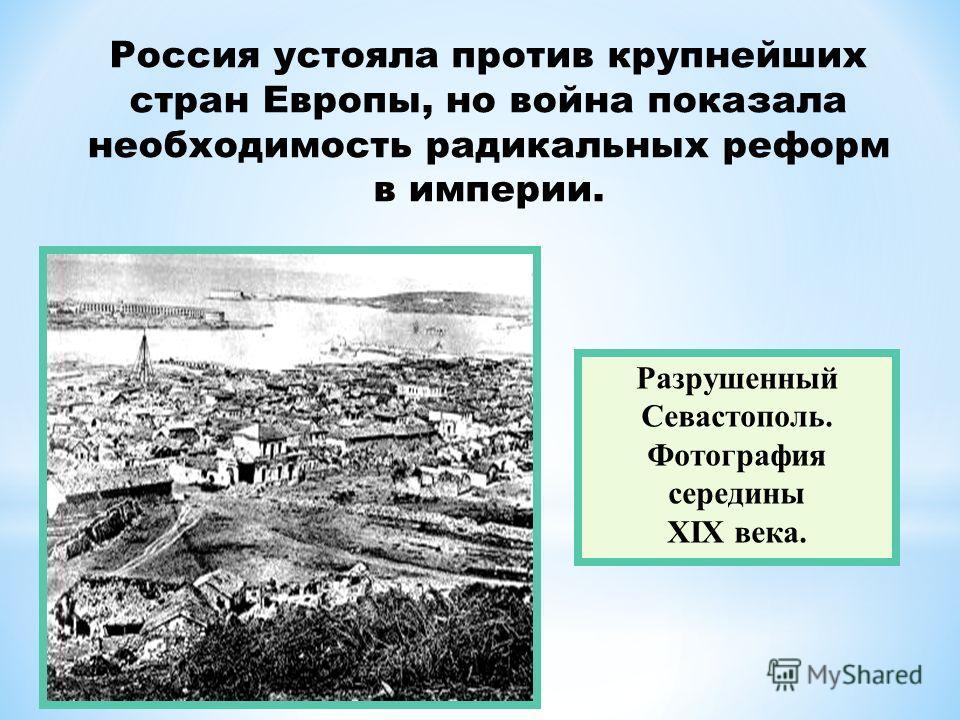 Разрушенный Севастополь. Фотография середины XIX века. Россия устояла против крупнейших стран Европы, но война показала необходимость радикальных реформ в империи.