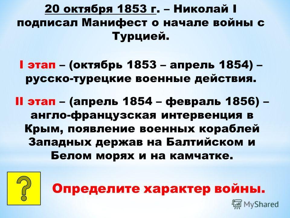 20 октября 1853 г. – Николай I подписал Манифест о начале войны с Турцией. I этап – (октябрь 1853 – апрель 1854) – русско-турецкие военные действия. II этап – (апрель 1854 – февраль 1856) – англо-французская интервенция в Крым, появление военных кора