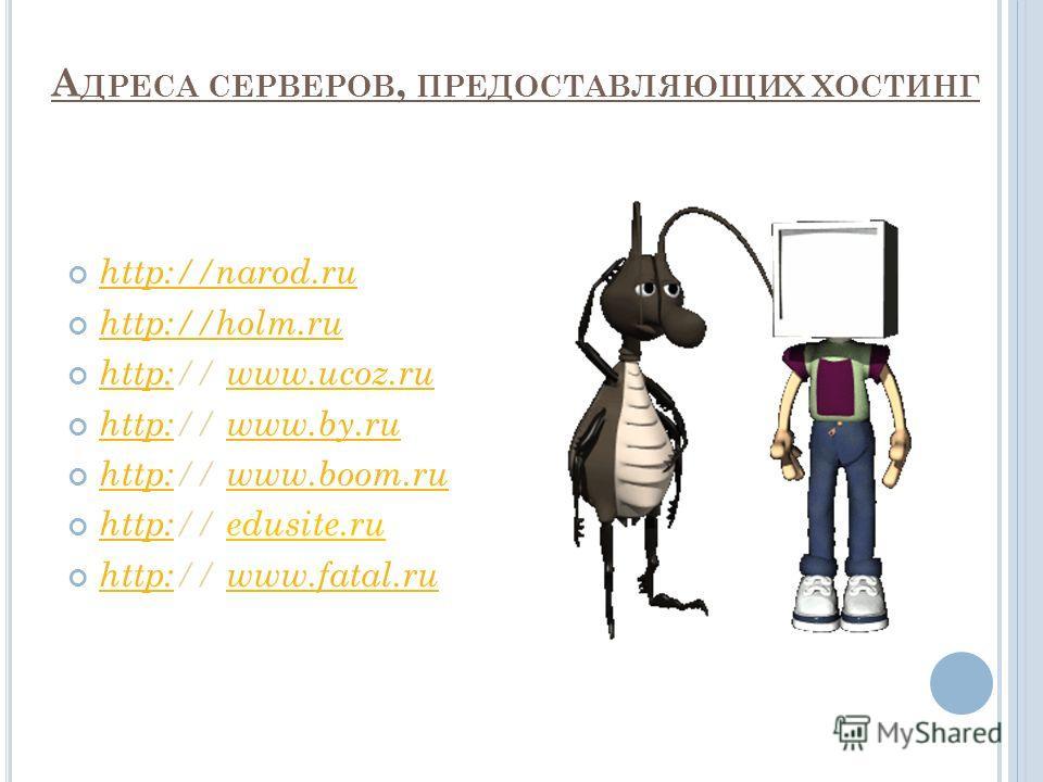 А ДРЕСА СЕРВЕРОВ, ПРЕДОСТАВЛЯЮЩИХ ХОСТИНГ http://narod.ru http://holm.ru http:// www.ucoz.ru http:www.ucoz.ru http:// www.by.ru http:www.by.ru http:// www.boom.ru http:www.boom.ru http:// edusite.ru http: http:// www.fatal.ru http:www.fatal.ru