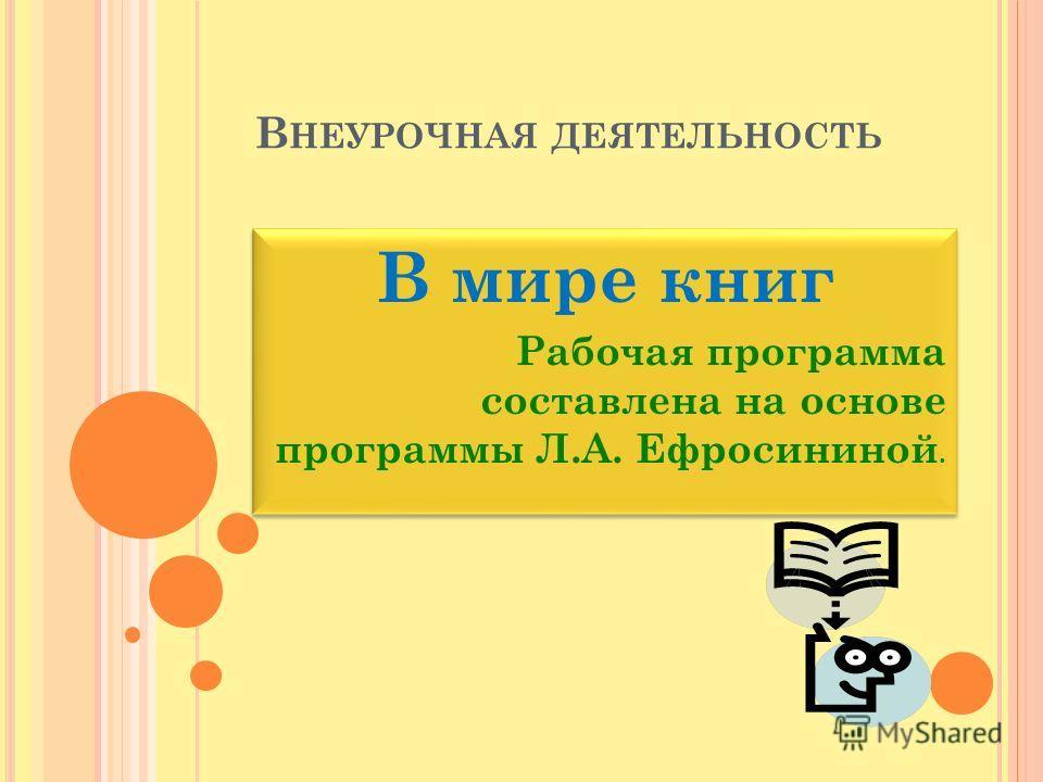 В НЕУРОЧНАЯ ДЕЯТЕЛЬНОСТЬ В мире книг Рабочая программа составлена на основе программы Л.А. Ефросининой. В мире книг Рабочая программа составлена на основе программы Л.А. Ефросининой.