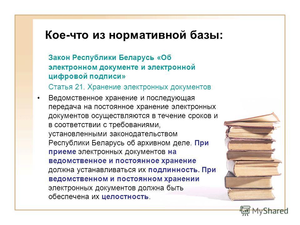 Кое-что из нормативной базы: Закон Республики Беларусь «Об электронном документе и электронной цифровой подписи» Статья 21. Хранение электронных документов Ведомственное хранение и последующая передача на постоянное хранение электронных документов ос