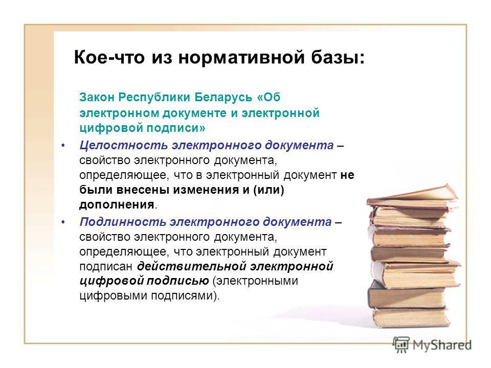 Кое-что из нормативной базы: Закон Республики Беларусь «Об электронном документе и электронной цифровой подписи» Целостность электронного документа – свойство электронного документа, определяющее, что в электронный документ не были внесены изменения