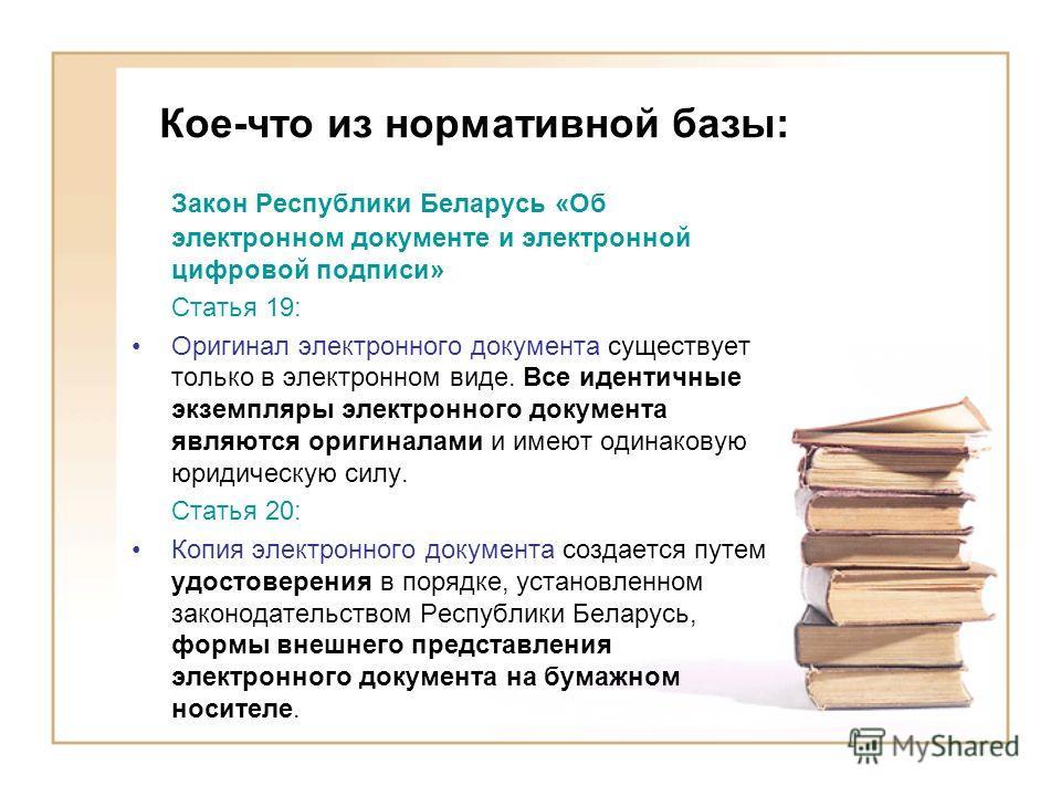 Кое-что из нормативной базы: Закон Республики Беларусь «Об электронном документе и электронной цифровой подписи» Статья 19: Оригинал электронного документа существует только в электронном виде. Все идентичные экземпляры электронного документа являютс