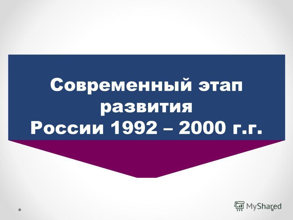 Современный этап развития России 1992 – 2000 г.г.