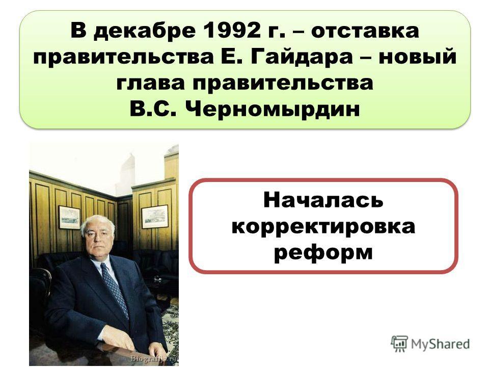 В декабре 1992 г. – отставка правительства Е. Гайдара – новый глава правительства В.С. Черномырдин В декабре 1992 г. – отставка правительства Е. Гайдара – новый глава правительства В.С. Черномырдин Началась корректировка реформ