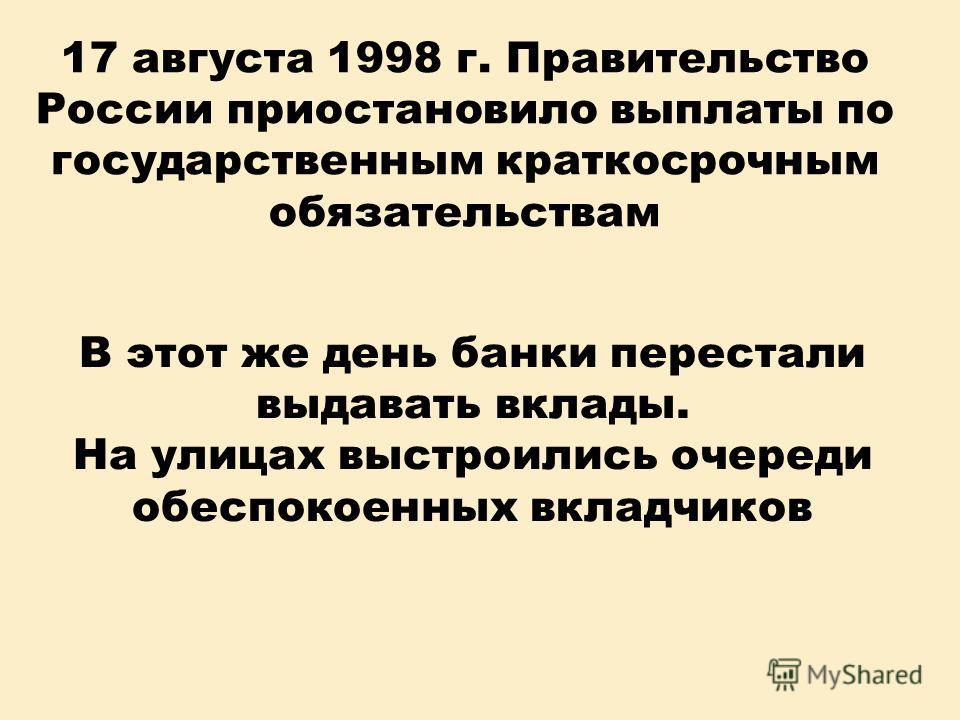 17 августа 1998 г. Правительство России приостановило выплаты по государственным краткосрочным обязательствам В этот же день банки перестали выдавать вклады. На улицах выстроились очереди обеспокоенных вкладчиков