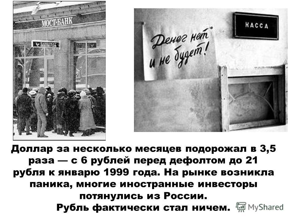 Доллар за несколько месяцев подорожал в 3,5 раза c 6 рублей перед дефолтом до 21 рубля к январю 1999 года. На рынке возникла паника, многие иностранные инвесторы потянулись из России. Рубль фактически стал ничем.