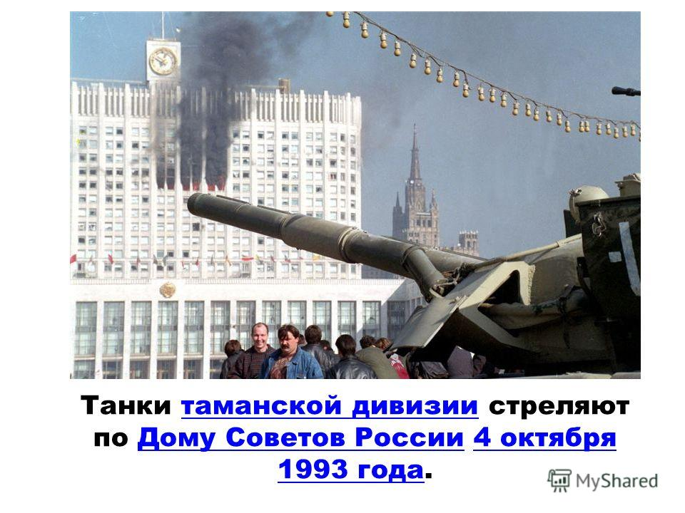 Танки таманской дивизии стреляют по Дому Советов России 4 октября 1993 года.таманской дивизииДому Советов России4 октября 1993 года
