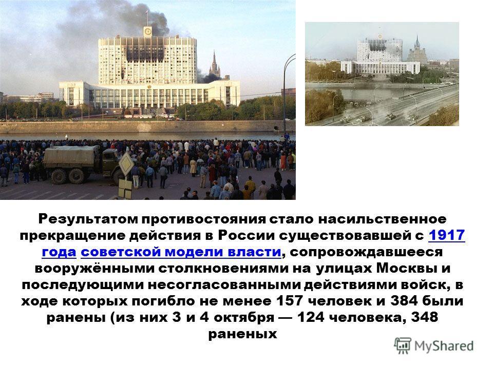Результатом противостояния стало насильственное прекращение действия в России существовавшей с 1917 года советской модели власти, сопровождавшееся вооружёнными столкновениями на улицах Москвы и последующими несогласованными действиями войск, в ходе к