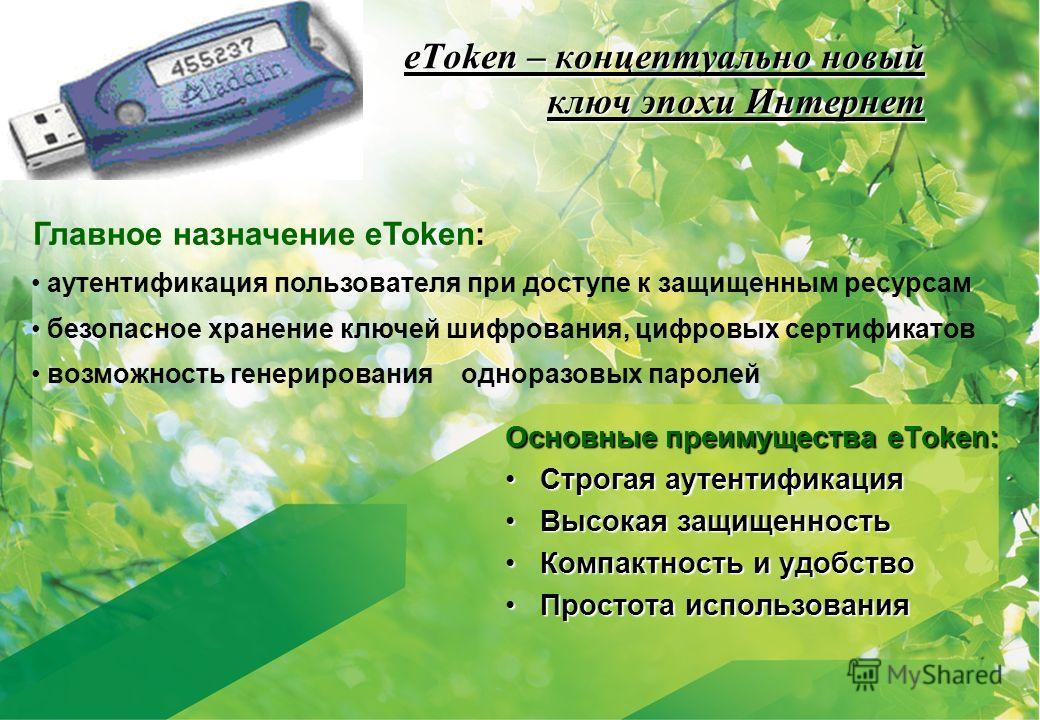 eToken – концептуально новый ключ эпохи Интернет Основные преимущества eToken: Строгая аутентификацияСтрогая аутентификация Высокая защищенностьВысокая защищенность Компактность и удобствоКомпактность и удобство Простота использованияПростота использ