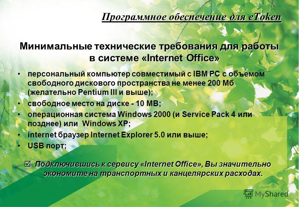 Программное обеспечение для eToken Минимальные технические требования для работы в системе «Internet Office» персональный компьютер совместимый с IBM PC с объемом свободного дискового пространства не менее 200 Mб (желательно Pentium III и выше); своб