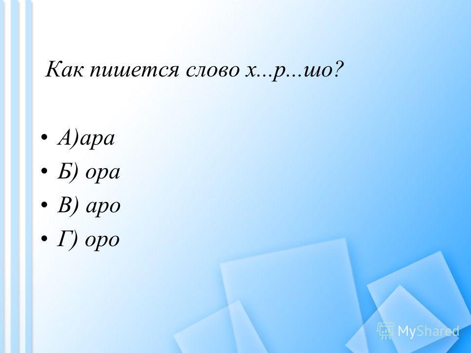 Как пишется слово х...р...шо? A)ара Б) ора B) аро Г) оро