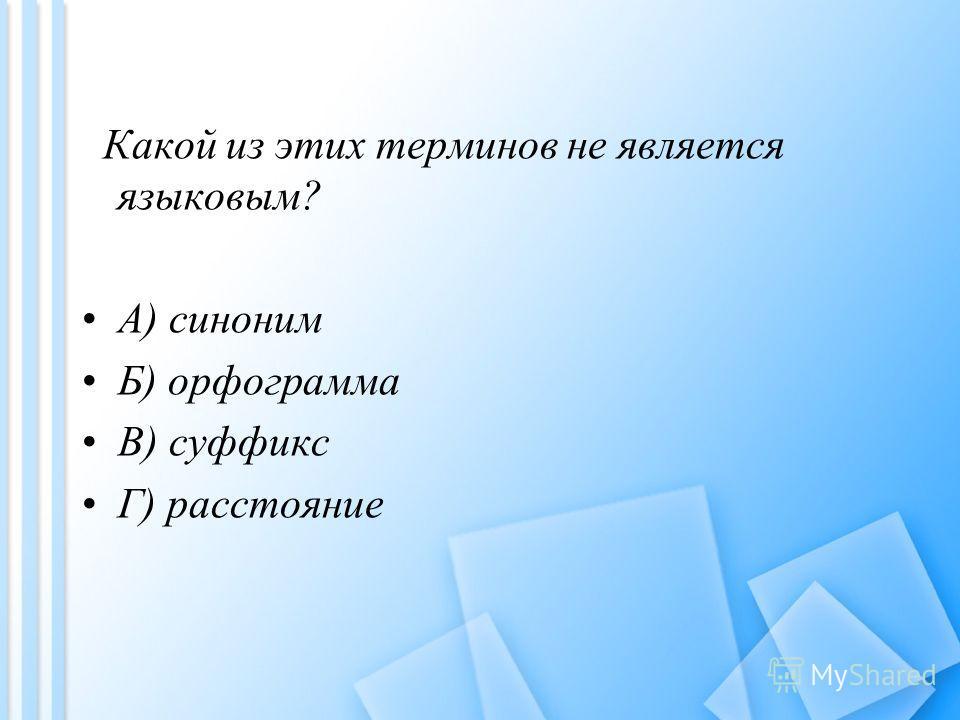 Какой из этих терминов не является языковым? A) синоним Б) орфограмма B) суффикс Г) расстояние