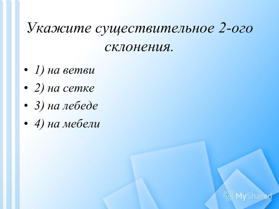 Укажите существительное 2-ого склонения. 1) на ветви 2) на сетке 3) на лебеде 4) на мебели