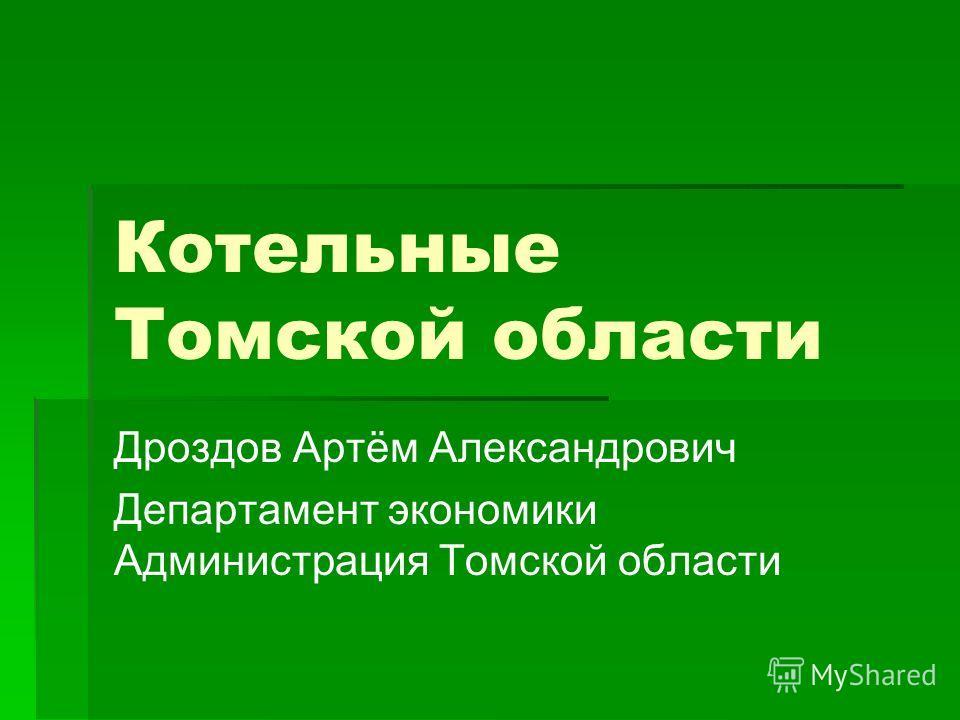 Котельные Томской области Дроздов Артём Александрович Департамент экономики Администрация Томской области