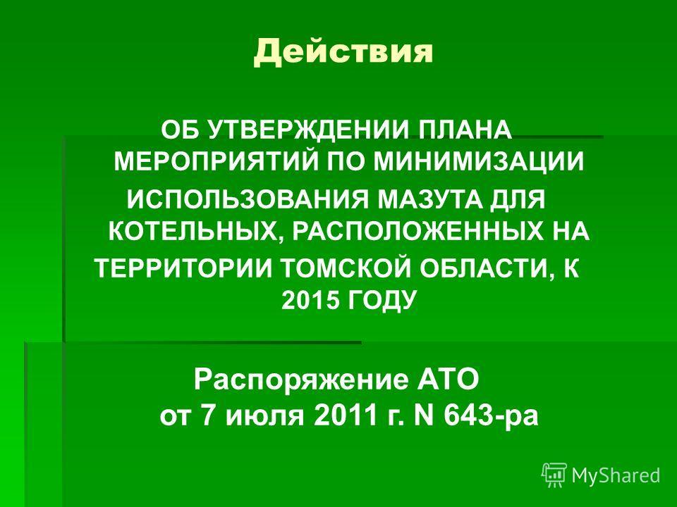 Действия ОБ УТВЕРЖДЕНИИ ПЛАНА МЕРОПРИЯТИЙ ПО МИНИМИЗАЦИИ ИСПОЛЬЗОВАНИЯ МАЗУТА ДЛЯ КОТЕЛЬНЫХ, РАСПОЛОЖЕННЫХ НА ТЕРРИТОРИИ ТОМСКОЙ ОБЛАСТИ, К 2015 ГОДУ Распоряжение АТО от 7 июля 2011 г. N 643-ра