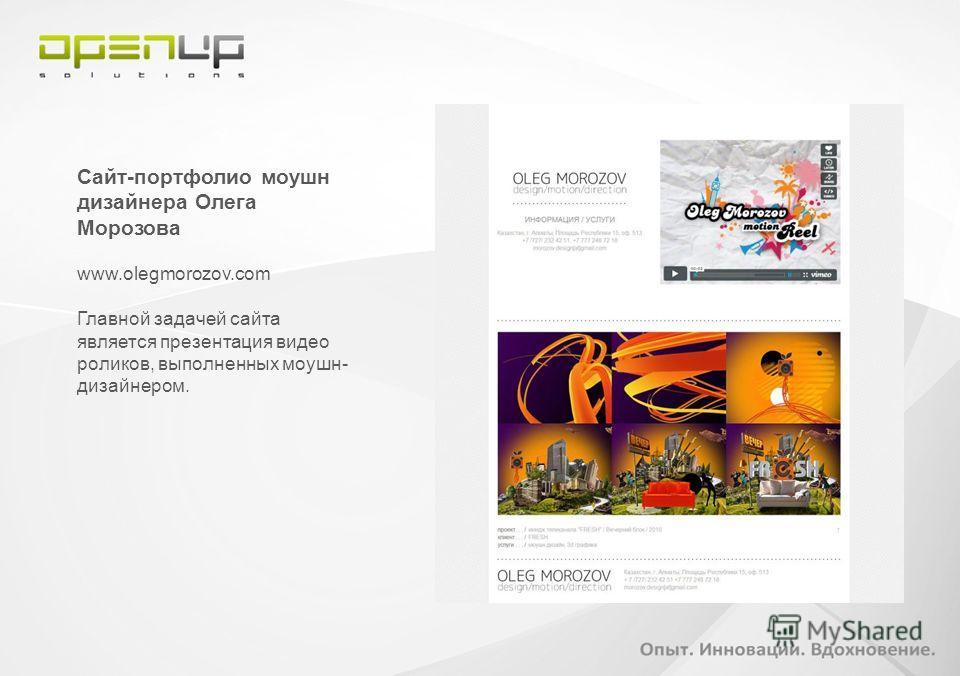 Сайт-портфолио моушн дизайнера Олега Морозова www.olegmorozov.com Главной задачей сайта является презентация видео роликов, выполненных моушн- дизайнером.