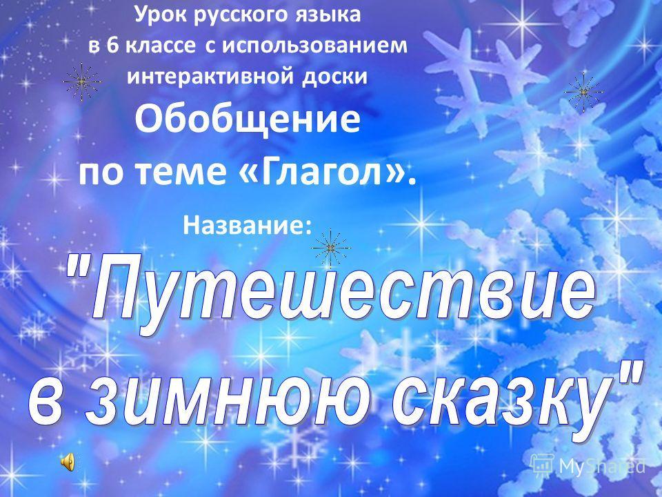 Урок русского языка в 6 классе с использованием интерактивной доски Обобщение по теме «Глагол». Название: