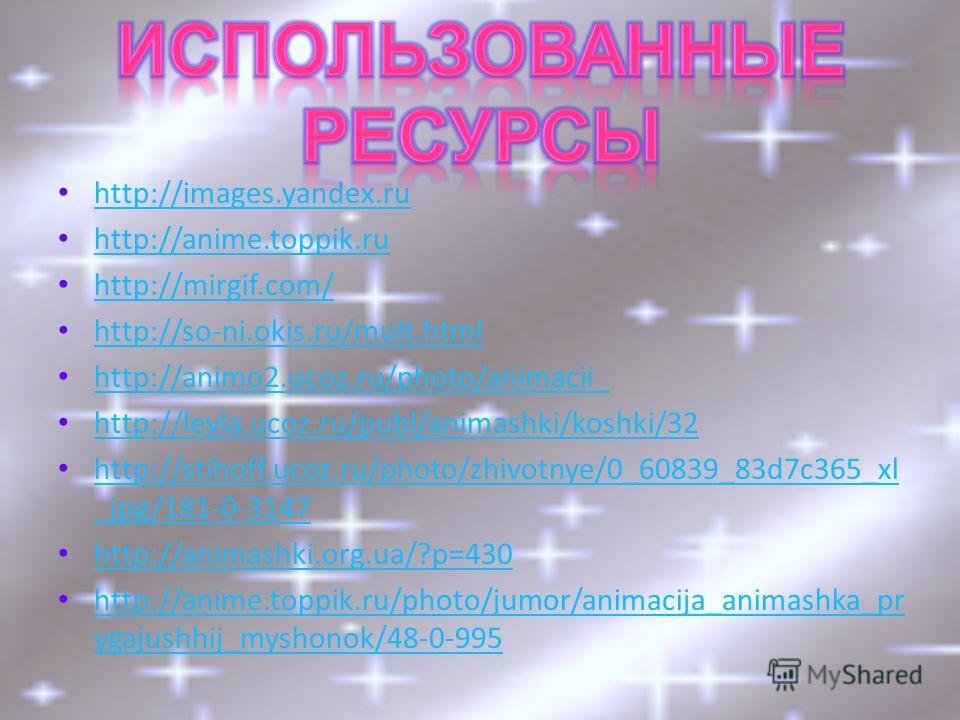 http://images.yandex.ru http://anime.toppik.ru http://mirgif.com/ http://so-ni.okis.ru/mult.html http://animo2.ucoz.ru/photo/animacii_ http://leyla.ucoz.ru/publ/animashki/koshki/32 http://stihoff.ucoz.ru/photo/zhivotnye/0_60839_83d7c365_xl _jpg/181-0