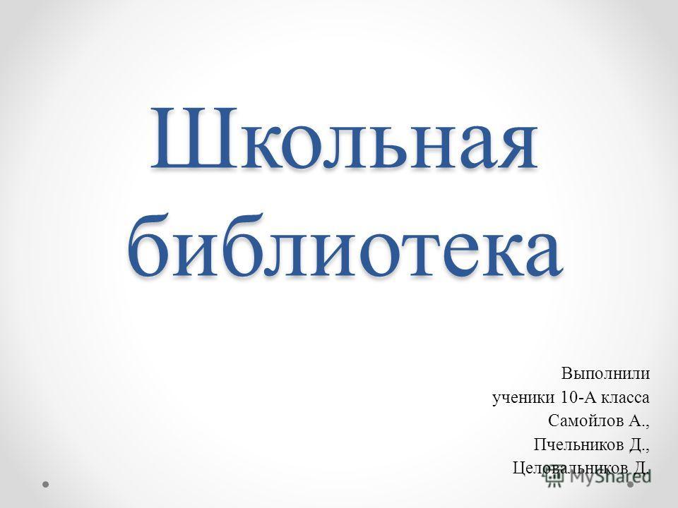 Школьная библиотека Выполнили ученики 10-А класса Самойлов А., Пчельников Д., Целовальников Д.