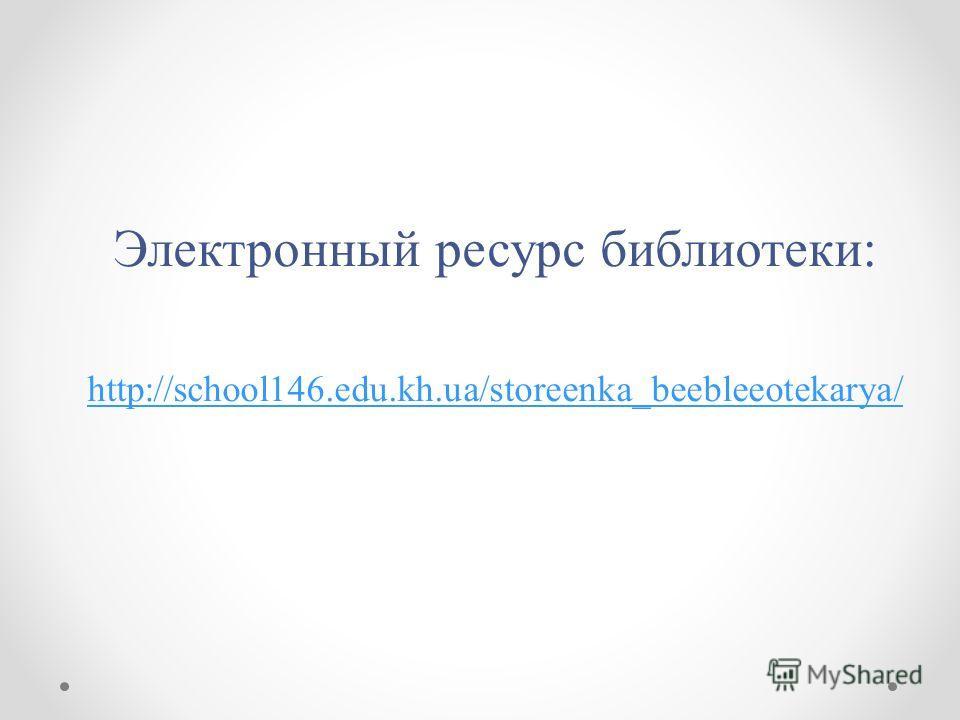 Электронный ресурс библиотеки: http://school146.edu.kh.ua/storeenka_beebleeotekarya/
