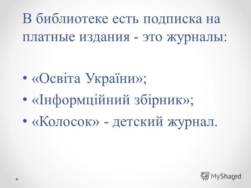 В библиотеке есть подписка на платные издания - это журналы: «Освіта України»; «Інформційний збірник»; «Колосок» - детский журнал.