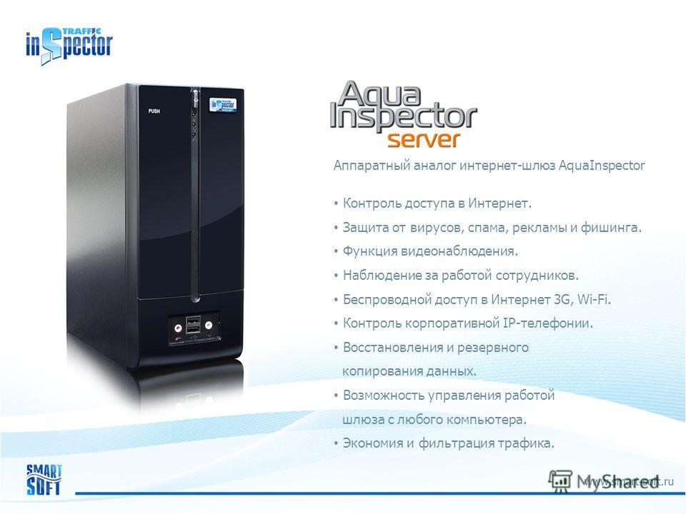 Аппаратный аналог интернет-шлюз AquaInspector Контроль доступа в Интернет. Защита от вирусов, спама, рекламы и фишинга. Функция видеонаблюдения. Наблюдение за работой сотрудников. Беспроводной доступ в Интернет 3G, Wi-Fi. Контроль корпоративной IP-те