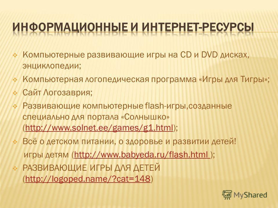 Компьютерные развивающие игры на CD и DVD дисках, энциклопедии; Компьютерная логопедическая программа «Игры для Тигры»; Сайт Логозаврия; Развивающие компьютерные flash-игры,созданные специально для портала «Солнышко» (http://www.solnet.ee/games/g1.ht