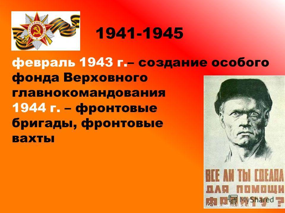 1941-1945 февраль 1943 г.– создание особого фонда Верховного главнокомандования 1944 г. – фронтовые бригады, фронтовые вахты