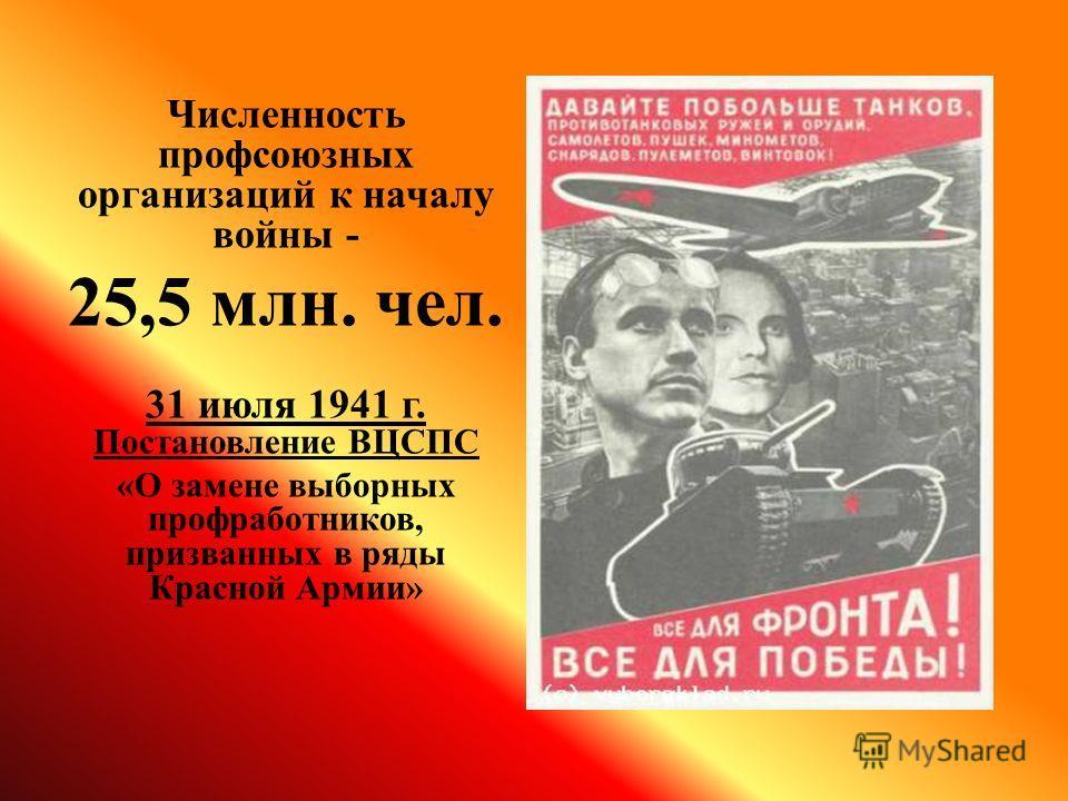 Численность профсоюзных организаций к началу войны - 25,5 млн. чел. 31 июля 1941 г. Постановление ВЦСПС «О замене выборных профработников, призванных в ряды Красной Армии»