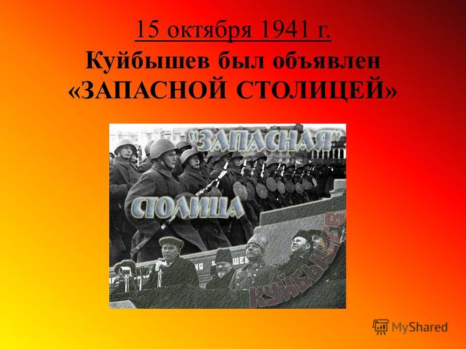15 октября 1941 г. Куйбышев был объявлен «ЗАПАСНОЙ СТОЛИЦЕЙ»