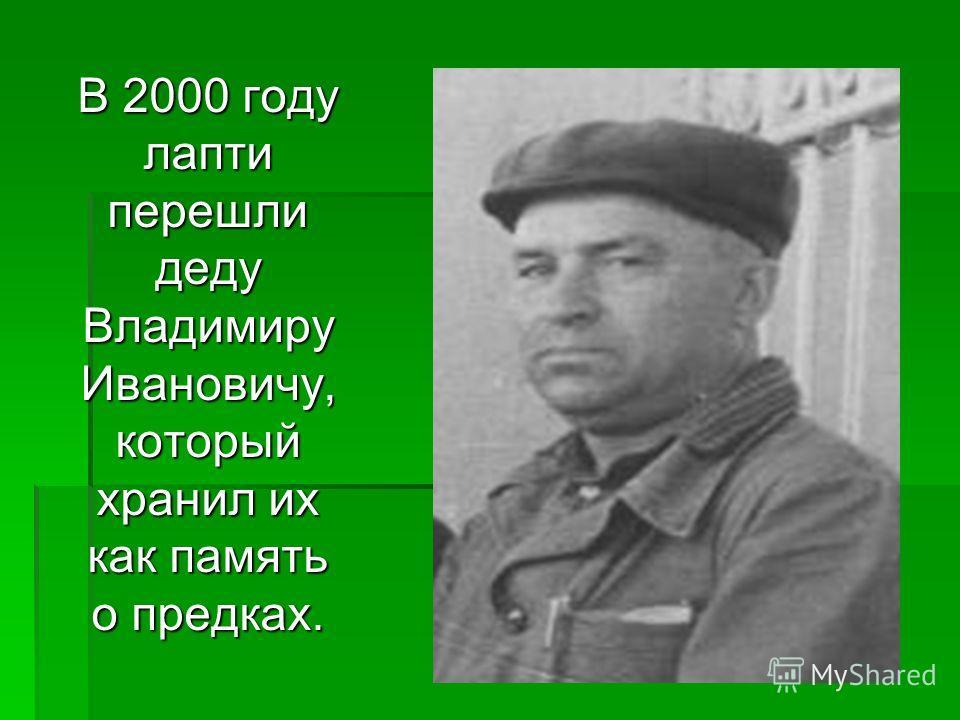 В 2000 году лапти перешли деду Владимиру Ивановичу, который хранил их как память о предках.