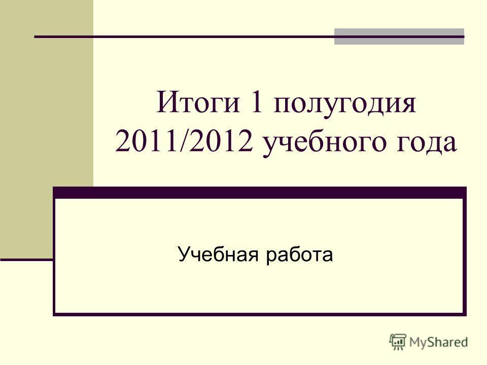 Итоги 1 полугодия 2011/2012 учебного года Учебная работа