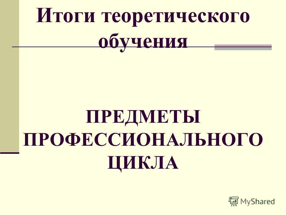 Итоги теоретического обучения ПРЕДМЕТЫ ПРОФЕССИОНАЛЬНОГО ЦИКЛА