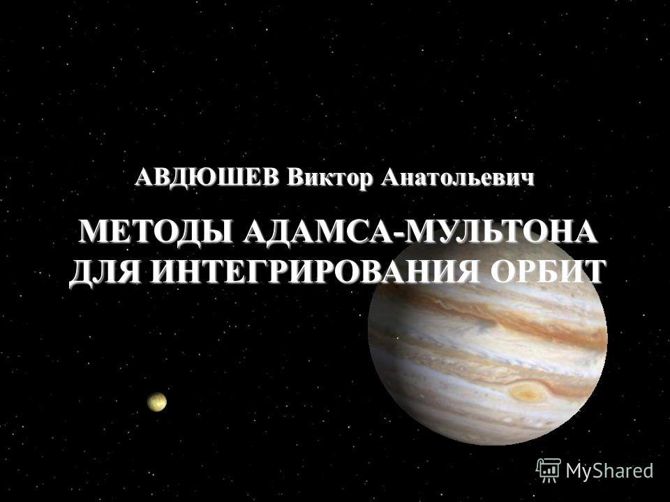 1 МЕТОДЫ АДАМСА-МУЛЬТОНА ДЛЯ ИНТЕГРИРОВАНИЯ ОРБИТ АВДЮШЕВ Виктор Анатольевич