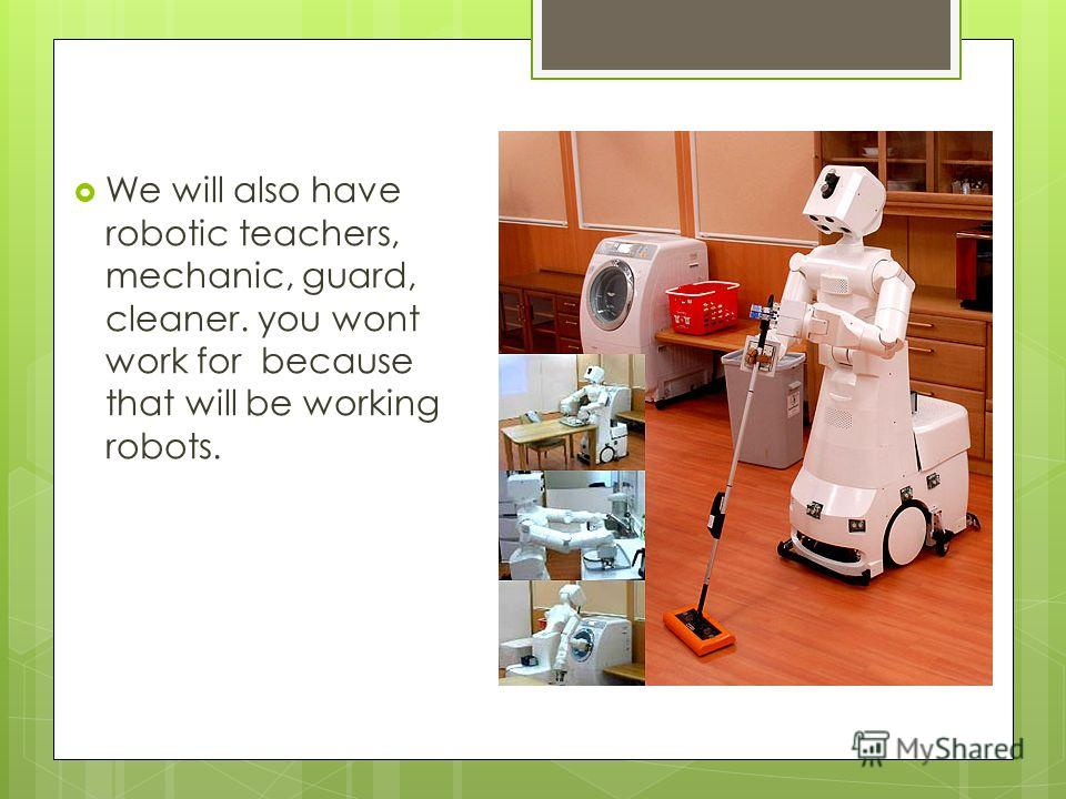 We will also have robotic teachers, mechanic, guard, cleaner. you wont work for because that will be working robots.
